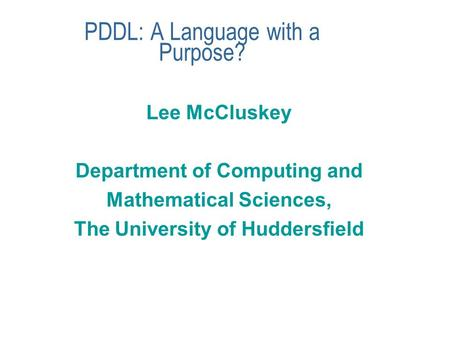PDDL: A Language with a Purpose? Lee McCluskey Department of Computing and Mathematical Sciences, The University of Huddersfield.