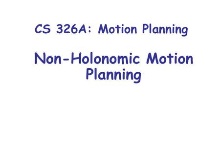 CS 326A: Motion Planning Non-Holonomic Motion Planning.