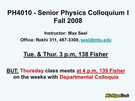 PH4010 - Senior Physics Colloquium I Fall 2008 Instructor: Max Seel Office: Rekhi 311, 487-3300, Tue. & Thur. 3 p.m, 138 Fisher.