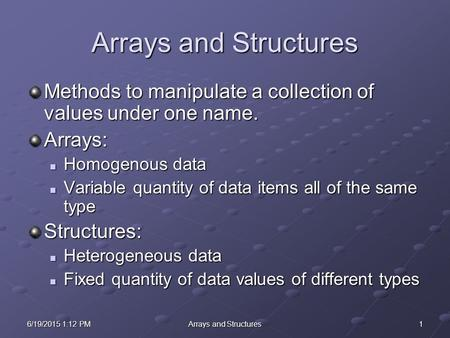 16/19/2015 1:14 PM6/19/2015 1:14 PM6/19/2015 1:14 PMArrays and Structures Methods to manipulate a collection of values under one name. Arrays: Homogenous.
