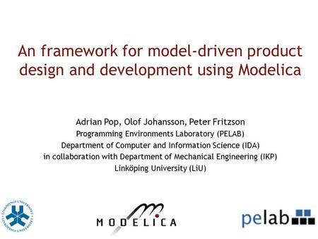An framework for model-driven product design and development using Modelica Adrian Pop, Olof Johansson, Peter Fritzson Programming Environments Laboratory.