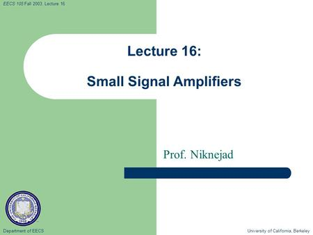 Department of EECS University of California, Berkeley EECS 105 Fall 2003, Lecture 16 Lecture 16: Small Signal Amplifiers Prof. Niknejad.