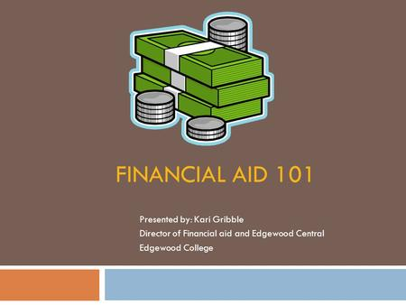 FINANCIAL AID 101 Presented by: Kari Gribble Director of Financial aid and Edgewood Central Edgewood College.