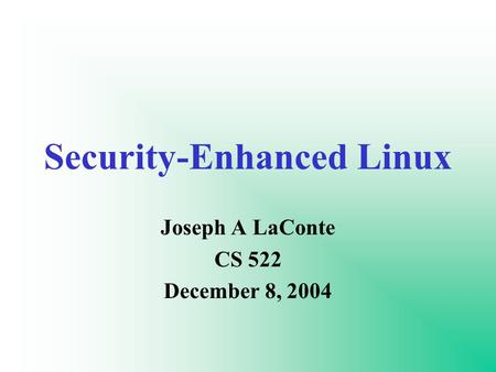 Security-Enhanced Linux Joseph A LaConte CS 522 December 8, 2004.