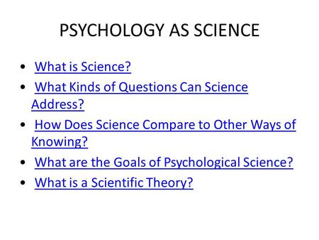 PSYCHOLOGY AS SCIENCE What is Science? What Kinds of Questions Can Science Address?What Kinds of Questions Can Science Address? How Does Science Compare.