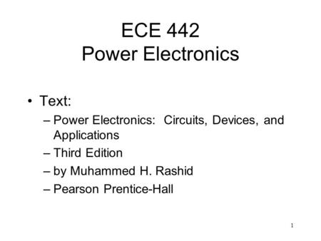 1 ECE 442 Power Electronics Text: –Power Electronics: Circuits, Devices, and Applications –Third Edition –by Muhammed H. Rashid –Pearson Prentice-Hall.