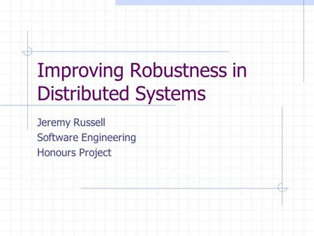 Improving Robustness in Distributed Systems Jeremy Russell Software Engineering Honours Project.