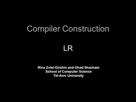 Compiler Construction LR Rina Zviel-Girshin and Ohad Shacham School of Computer Science Tel-Aviv University.
