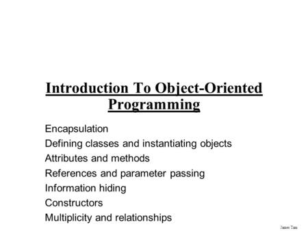 James Tam Introduction To Object-Oriented Programming Encapsulation Defining <strong>classes</strong> and instantiating objects Attributes and methods References and parameter.