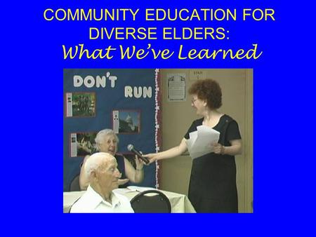 COMMUNITY EDUCATION FOR DIVERSE ELDERS: What We've Learned.