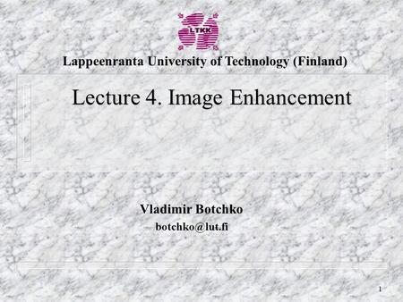 1 Vladimir Botchko Lecture 4. Image Enhancement Lappeenranta University of Technology (Finland)