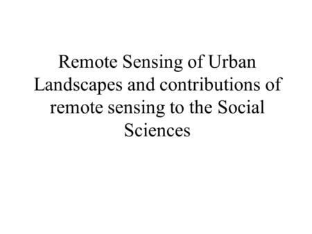 Remote Sensing of Urban Landscapes and contributions of remote sensing to the Social Sciences.