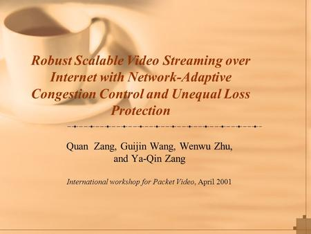 Robust Scalable Video Streaming over Internet with Network-Adaptive Congestion Control and Unequal Loss Protection Quan Zang, Guijin Wang, Wenwu Zhu, and.
