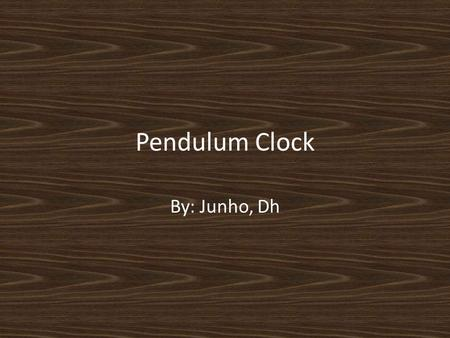Pendulum Clock By: Junho, Dh. What is this invention -Pendulum Clock -Pendulum -16 th century.