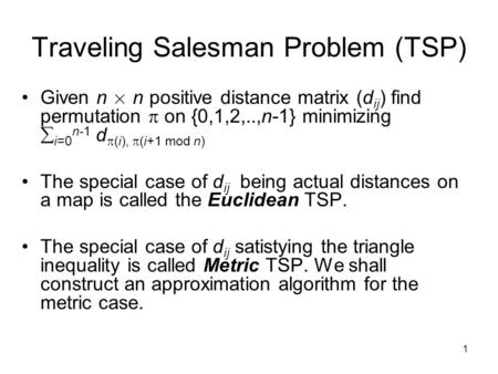 1 Traveling Salesman Problem (TSP) Given n £ n positive distance matrix (d ij ) find permutation  on {0,1,2,..,n-1} minimizing  i=0 n-1 d  (i),  (i+1.