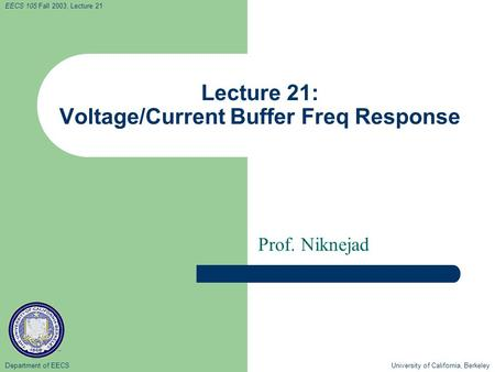 Department of EECS University of California, Berkeley EECS 105 Fall 2003, Lecture 21 Lecture 21: Voltage/Current Buffer Freq Response Prof. Niknejad.