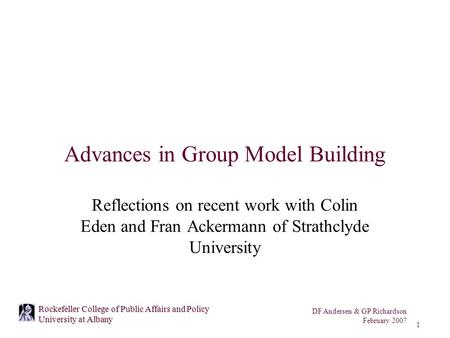 DF Andersen & GP Richardson February 2007 1 Rockefeller College of Public Affairs and Policy University at Albany Advances in Group Model Building Reflections.