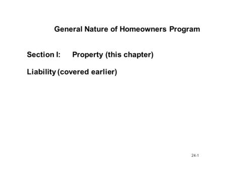24-1 General Nature of Homeowners Program Section I:Property (this chapter) Liability (covered earlier)