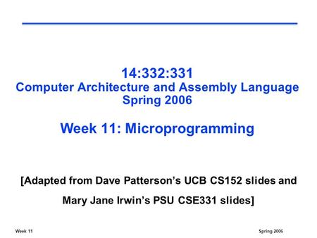Week 11Spring 2006 14:332:331 Computer Architecture and Assembly Language Spring 2006 Week 11: Microprogramming [Adapted from Dave Patterson's UCB CS152.