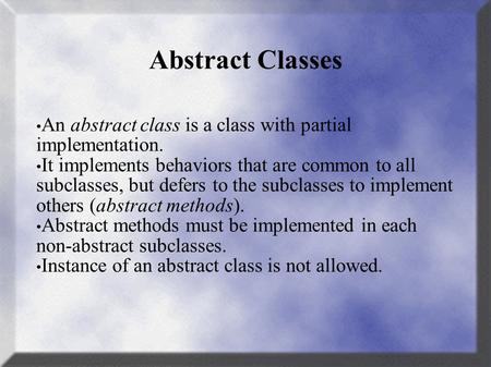 Abstract Classes An abstract class is a class with partial implementation. It implements behaviors that are common to all subclasses, but defers to the.