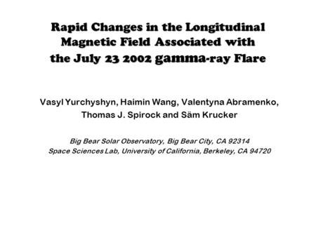 Rapid Changes in the Longitudinal Magnetic Field Associated with the July 23 2002 gamma -ray Flare Vasyl Yurchyshyn, Haimin Wang, Valentyna Abramenko,