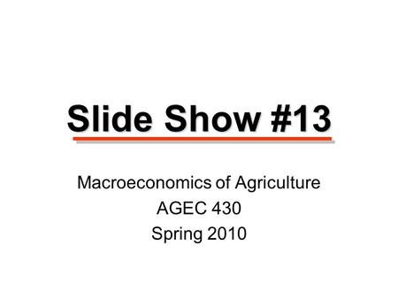 Macroeconomics of Agriculture AGEC 430 Spring 2010 Slide Show #13.