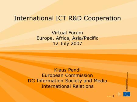 1 International ICT R&D Cooperation Virtual Forum Europe, Africa, Asia/Pacific 12 July 2007 Klaus Pendl European Commission DG Information Society and.