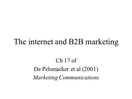 The internet and B2B marketing Ch 17 of De Pelsmacker et al (2001) Marketing Communications.