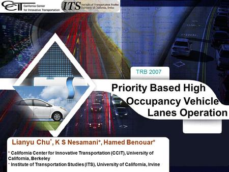 TRB 2007 1 Lianyu Chu *, K S Nesamani +, Hamed Benouar* Priority Based High Occupancy Vehicle Lanes Operation * California Center for Innovative Transportation.