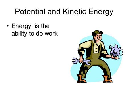 Potential and Kinetic Energy Energy: is the ability to do work.