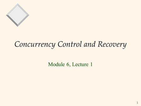 1 Concurrency Control and Recovery Module 6, Lecture 1.