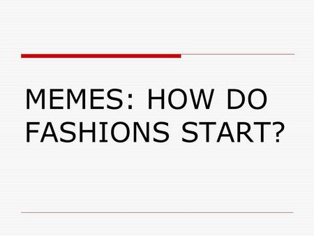 MEMES: HOW DO FASHIONS START?. PROFESSOR RICHARD DAWKINS  Richard Dawkins is a biologist and formerly Professor of the Public Understanding of Science.