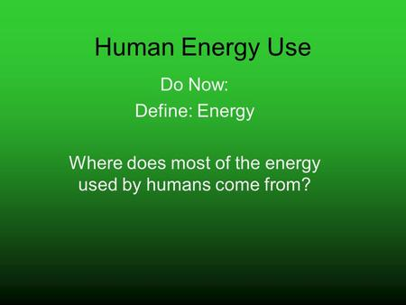Human Energy Use Do Now: Define: Energy Where does most of the energy used by humans come from?