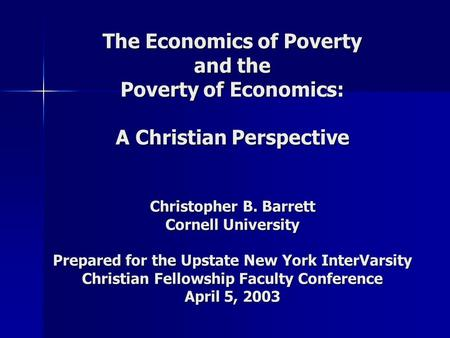 The Economics of Poverty and the Poverty of Economics: A Christian Perspective Christopher B. Barrett Cornell University Prepared for the Upstate New York.