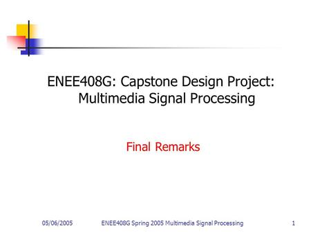 05/06/2005ENEE408G Spring 2005 Multimedia Signal Processing 1 ENEE408G: Capstone Design Project: Multimedia Signal Processing Final Remarks.