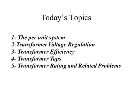 Today's Topics 1- The per unit system 2-Transformer Voltage Regulation