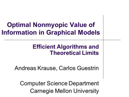 Optimal Nonmyopic Value of Information in Graphical Models Efficient Algorithms and Theoretical Limits Andreas Krause, Carlos Guestrin Computer Science.