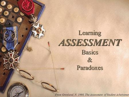 Learning ASSESSMENT Basics & Paradoxes From Gronlund, N. 1998, The Assessment of Student Acheivement.