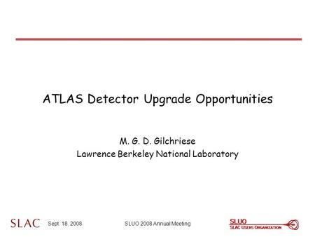 Sept. 18, 2008SLUO 2008 Annual Meeting ATLAS Detector Upgrade Opportunities M. G. D. Gilchriese Lawrence Berkeley National Laboratory.