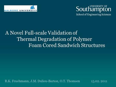 A Novel Full-scale Validation of Thermal Degradation of Polymer Foam Cored Sandwich Structures R.K. Fruehmann, J.M. Dulieu-Barton, O.T. Thomsen15.02. 2011.