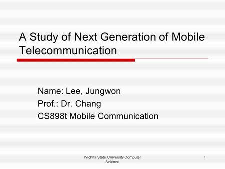 Wichita State University Computer Science 1 A Study of Next Generation of Mobile Telecommunication Name: Lee, Jungwon Prof.: Dr. Chang CS898t Mobile Communication.