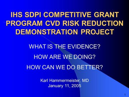 IHS SDPI COMPETITIVE GRANT PROGRAM CVD RISK REDUCTION DEMONSTRATION PROJECT WHAT IS THE EVIDENCE? HOW ARE WE DOING? HOW CAN WE DO BETTER? Karl Hammermeister,