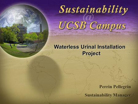 Sustainability at UCSB Waterless Urinal Installation Project Perrin Pellegrin Sustainability Manager Perrin Pellegrin Sustainability Manager.