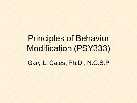Principles of Behavior Modification (PSY333) Gary L. Cates, Ph.D., N.C.S.P.