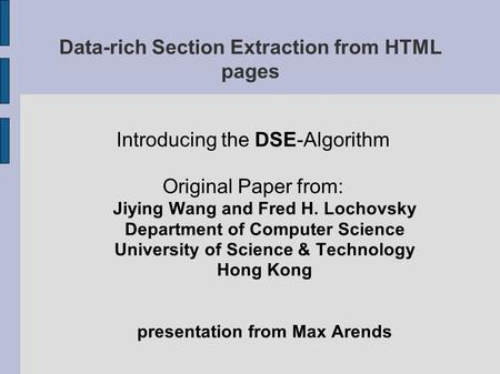 Data-rich Section Extraction from HTML pages Introducing the DSE-Algorithm Original Paper from: Jiying Wang and Fred H. Lochovsky Department of Computer.