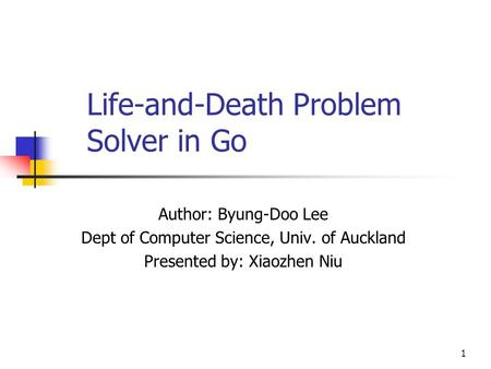 1 Life-and-Death Problem Solver in Go Author: Byung-Doo Lee Dept of Computer Science, Univ. of Auckland Presented by: Xiaozhen Niu.