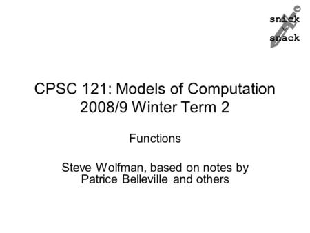 Snick  snack CPSC 121: Models of Computation 2008/9 Winter Term 2 Functions Steve Wolfman, based on notes by Patrice Belleville and others.