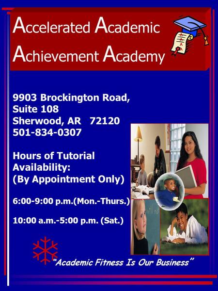 "A ccelerated A cademic A chievement A cademy ""Academic Fitness Is Our Business "" AAAAAAAA T 9903 Brockington Road, Suite 108 Sherwood, AR 72120 501-834-0307."