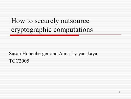 1 How to securely outsource cryptographic computations Susan Hohenberger and Anna Lysyanskaya TCC2005.