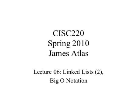 CISC220 Spring 2010 James Atlas Lecture 06: Linked Lists (2), Big O Notation.